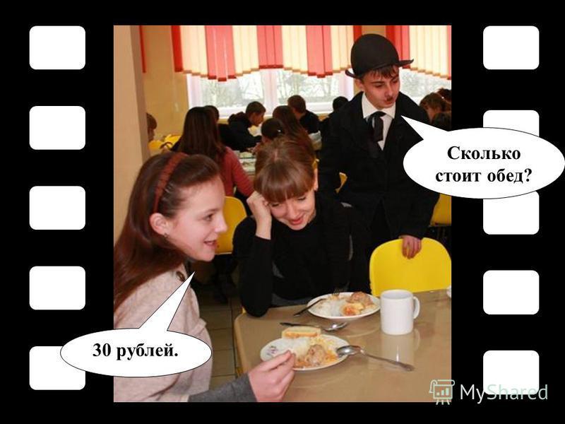 Сколько стоит обед? 30 рублей.