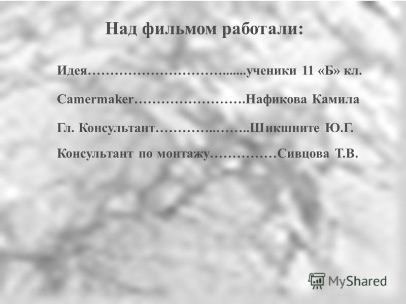 Над фильмом работали: Camermaker…………………….Нафикова Камила Гл. Консультант…………..……..Шикшните Ю.Г. Консультант по монтажу……………Сивцова Т.В. Идея………………………….......ученики 11 «Б» кл.