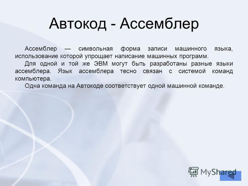 Автокод - Ассемблер Ассемблер символьная форма записи машинного языка, использование которой упрощает написание машинных программ. Для одной и той же ЭВМ могут быть разработаны разные языки ассемблера. Язык ассемблера тесно связан с системой команд к