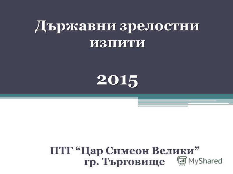Държавни зрелостни изпити 2015 ПТГ Цар Симеон Велики гр. Търговище