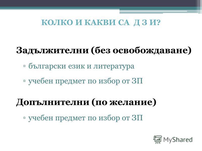 КОЛКО И КАКВИ СА Д З И? Задължителни (без освобождаване) български език и литература учебен предмет по избор от ЗП Допълнителни (по желание) учебен предмет по избор от ЗП