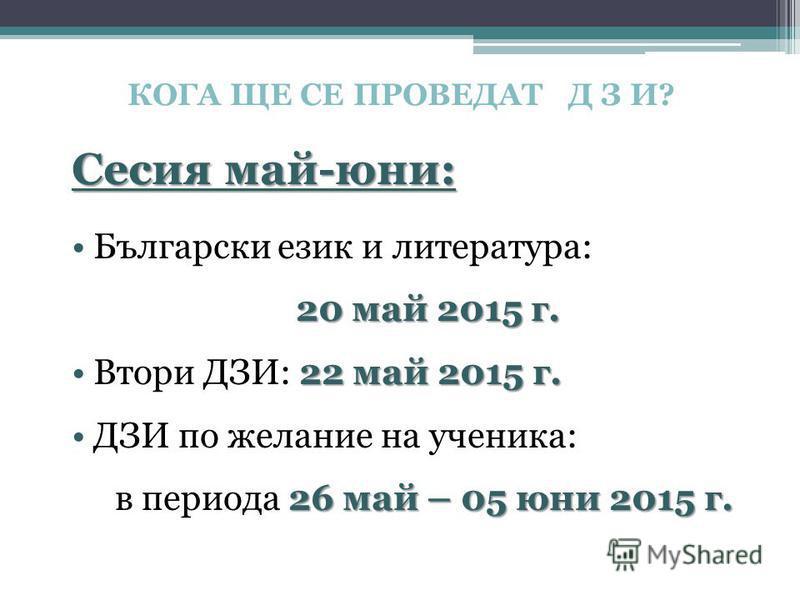 КОГА ЩЕ СЕ ПРОВЕДАТ Д З И? Сесия май-юни: Български език и литература: 20 май 2015 г. 20 май 2015 г. 22 май 2015 г.Втори ДЗИ: 22 май 2015 г. ДЗИ по желание на ученика: 26 май – 05 юни 2015 г. в периода 26 май – 05 юни 2015 г.