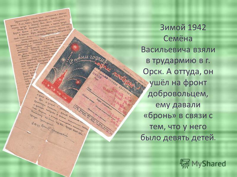 Зимой 1942 Семёна Васильевича взяли в трудармию в г. Орск. А оттуда, он ушёл на фронт добровольцем, ему давали «бронь» в связи с тем, что у него было девять детей.