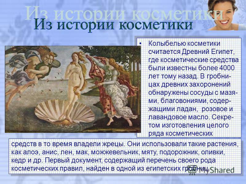 Колыбелью косметики считается Древний Египет, где косметические средства были известны более 4000 лет тому назад. В гробницах древних захоронений обнаружены сосуды с мазями, благовониями, содержащими ладан, розовое и лавандовое масло. Секре- том изго