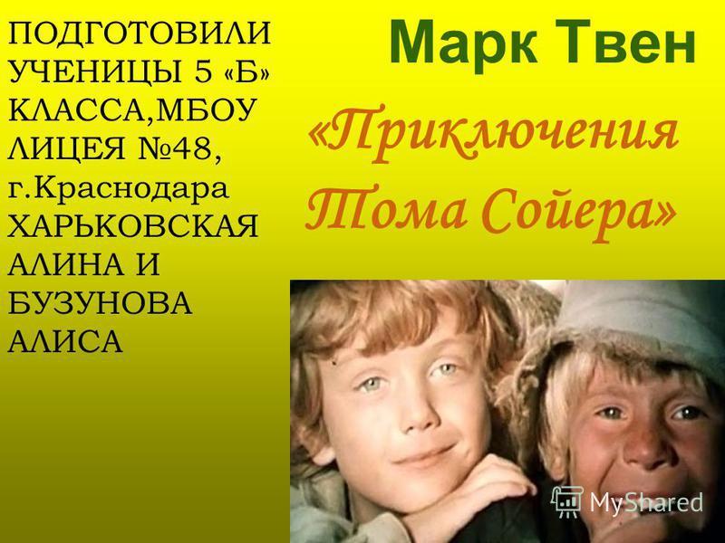 «Приключения Тома Сойера» Марк Твен ПОДГОТОВИЛИ УЧЕНИЦЫ 5 «Б» КЛАССА,МБОУ ЛИЦЕЯ 48, г.Краснодара ХАРЬКОВСКАЯ АЛИНА И БУЗУНОВА АЛИСА