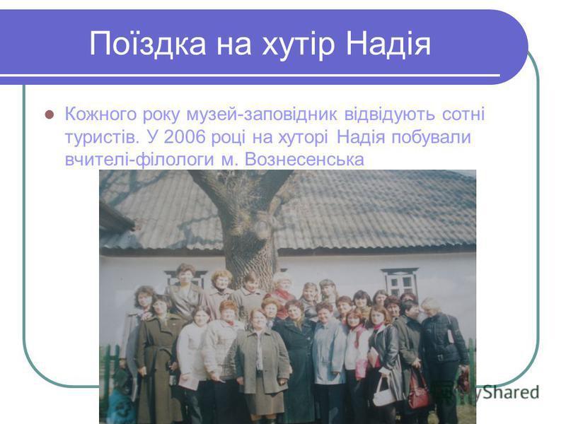 Поїздка на хутір Надія Кожного року музей-заповідник відвідують сотні туристів. У 2006 році на хуторі Надія побували вчителі-філологи м. Вознесенська