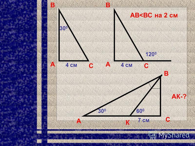 А В С 30 0 4 см А В С 120 0 4 см АВ<ВC на 2 см А В С 30 0 7 см К 60 0 АК-?