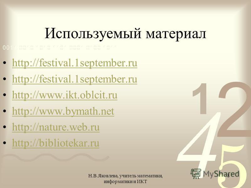Н.В.Яковлева, учитель математики, информатики и ИКТ 8 Используемый материал http://festival.1september.ru http://www.ikt.oblcit.ru http://www.bymath.net http://nature.web.ru http://bibliotekar.ru