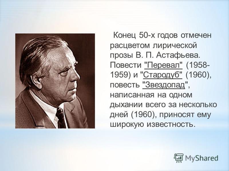 Конец 50-х годов отмечен расцветом лирической прозы В. П. Астафьева. Повести Перевал (1958- 1959) и Стародуб (1960), повесть Звездопад, написанная на одном дыхании всего за несколько дней (1960), приносят ему широкую известность.