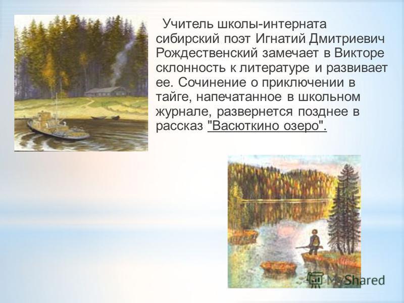 Учитель школы-интерната сибирский поэт Игнатий Дмитриевич Рождественский замечает в Викторе склонность к литературе и развивает ее. Сочинение о приключении в тайге, напечатанное в школьном журнале, развернется позднее в рассказ Васюткино озеро.