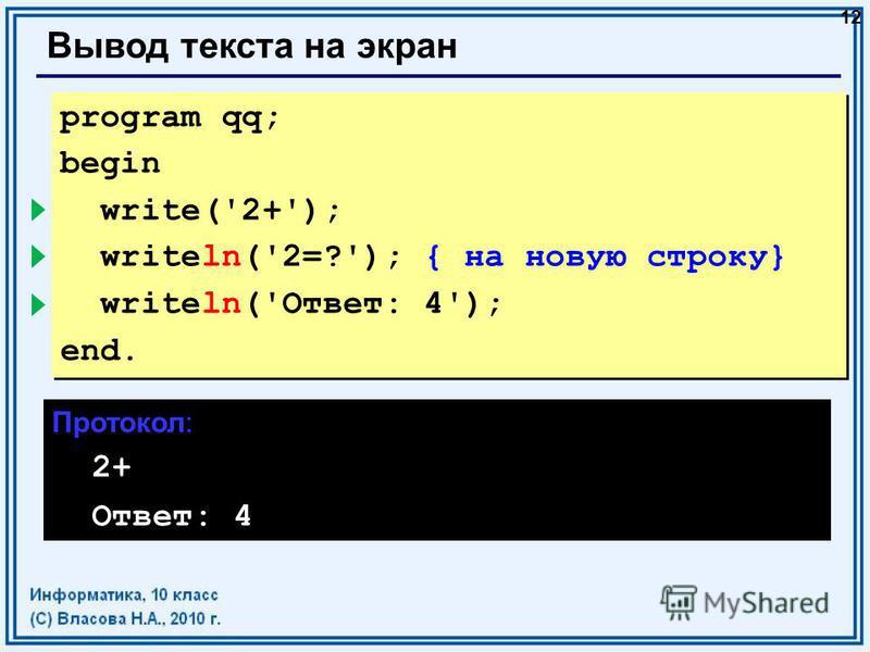 12 Вывод текста на экран program qq; begin write('2+'); { без перехода } writeln('2=?'); { на новую строку} writeln('Ответ: 4'); end. program qq; begin write('2+'); { без перехода } writeln('2=?'); { на новую строку} writeln('Ответ: 4'); end. Протоко