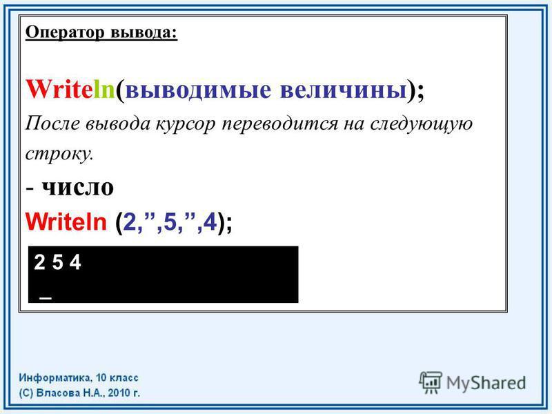 Оператор вывода: Writeln(выводимые величины); После вывода курсор переводится на следующую строку. - число Writeln (2,,5,,4); 2 5 4 _