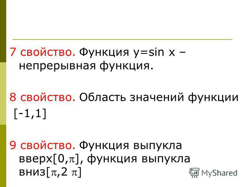 7 свойство. Функция y=sin x – непрерывная функция. 8 свойство. Область значений функции [-1,1] 9 свойство. Функция выпукла вверх[0,], функция выпукла вниз[,2 ]