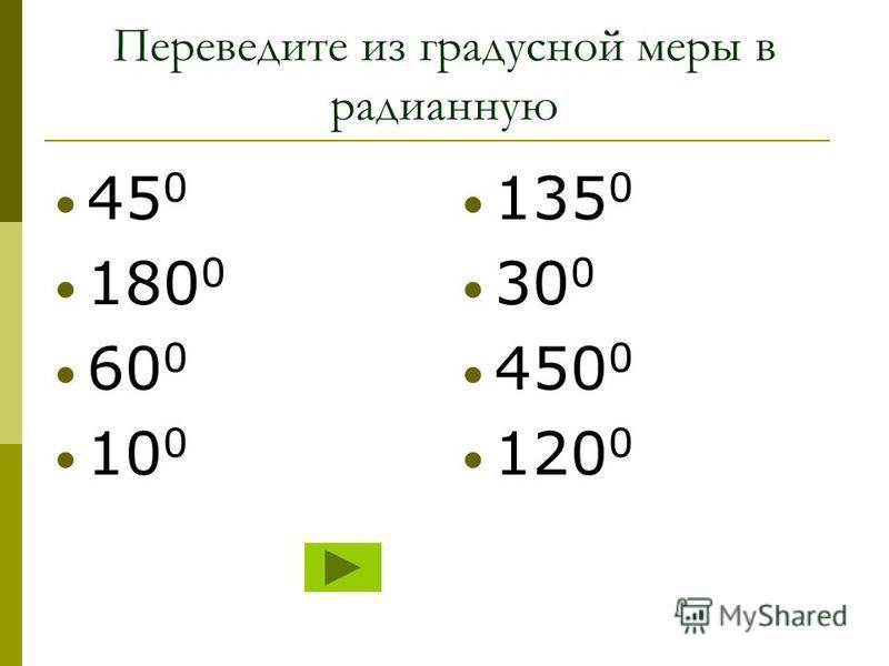 Переведите из градусной меры в радианную 45 0 180 0 60 0 10 0 135 0 30 0 450 0 120 0