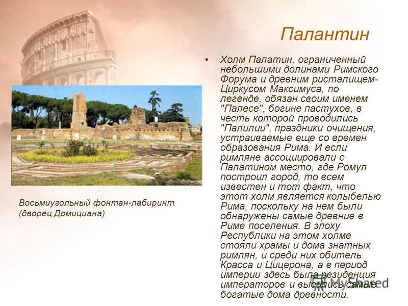 Холм Палатин, ограниченный небольшими долинами Римского Форума и древним ристалищем- Циркусом Максимуса, по легенде, обязан своим именем