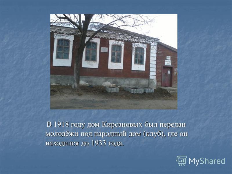 В 1918 году дом Кирсановых был передан молодёжи под народный дом (клуб), где он находился до 1933 года. В 1918 году дом Кирсановых был передан молодёжи под народный дом (клуб), где он находился до 1933 года.