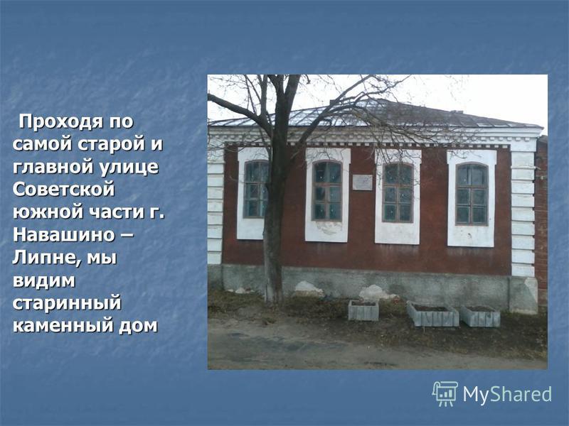 Проходя по самой старой и главной улице Советской южной части г. Навашино – Липне, мы видим старинный каменный дом Проходя по самой старой и главной улице Советской южной части г. Навашино – Липне, мы видим старинный каменный дом