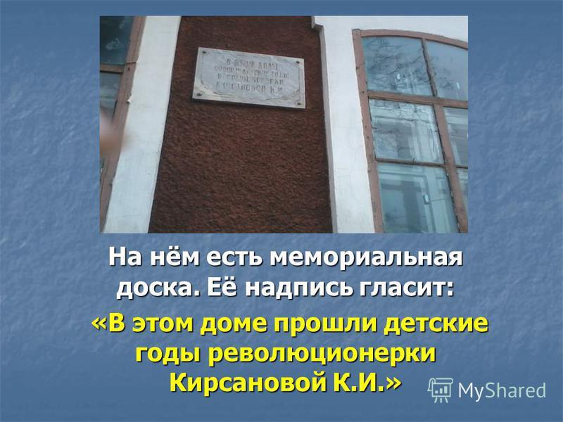На нём есть мемориальная доска. Её надпись гласит: «В этом доме прошли детские годы революционерки Кирсановой К.И.» «В этом доме прошли детские годы революционерки Кирсановой К.И.»