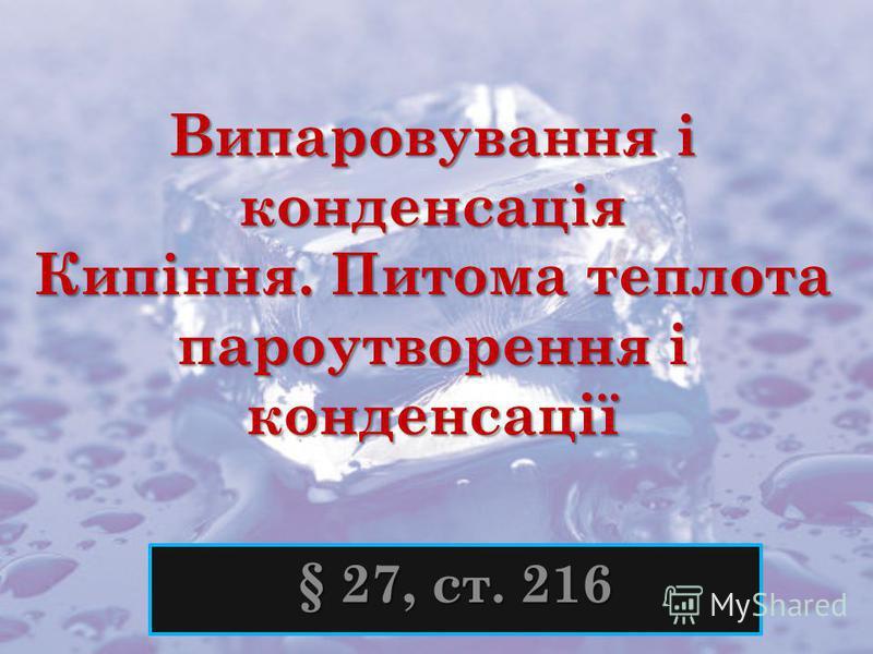 Випаровування і конденсація Кипіння. Питома теплота пароутворення і конденсації § 27, ст. 216