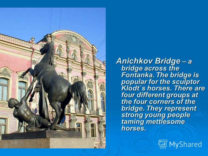 Anichkov Bridge – a bridge across the Fontanka. The bridge is popular for the sculptor Klodt`s horses. There are four different groups at the four corners of the bridge. They represent strong young people taming mettlesome horses.