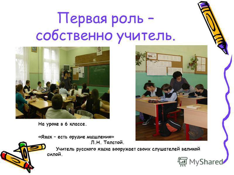 Первая роль – собственно учитель. На уроке в 6 классе. «Язык – есть орудие мышления» Л.Н. Толстой. Учитель русского языка вооружает своих слушателей великой силой.