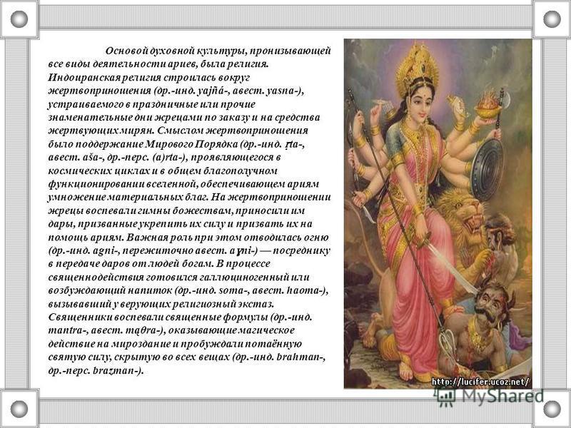 Основой духовной культуры, пронизывающей все виды деятельности ариев, была религия. Индоиранская религия строилась вокруг жертвоприношения (др.-инд. yajñá-, авест. yasna-), устраиваемого в праздничные или прочие знаменательные дни жрецами по заказу и