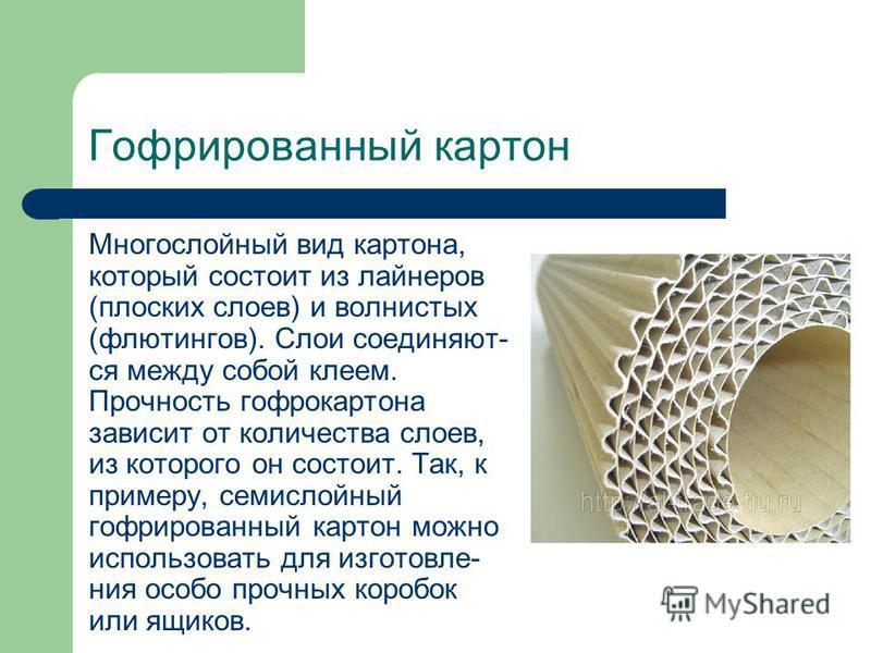 Гофрированный картон Многослойный вид картона, который состоит из лайнеров (плоских слоев) и волнистых (флютингов). Слои соединяют- ся между собой клеем. Прочность гофрокартона зависит от количества слоев, из которого он состоит. Так, к примеру, семи