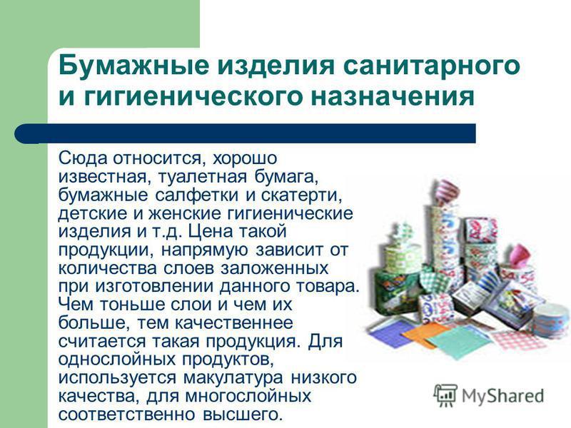 Бумажные изделия санитарного и гигиенического назначения Сюда относится, хорошо известная, туалетная бумага, бумажные салфетки и скатерти, детские и женские гигиенические изделия и т.д. Цена такой продукции, напрямую зависит от количества слоев залож