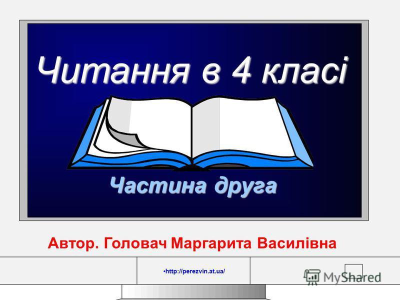 http://perezvin.at.ua/ Читання в 4 класі Частина друга Автор. Головач Маргарита Василівна http://perezvin.at.ua/