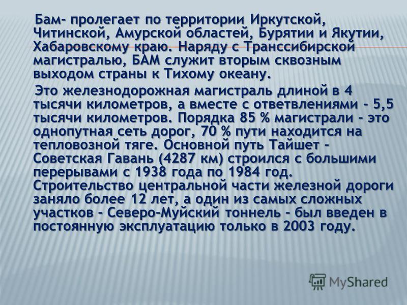 Бам- пролегает по территории Иркутской, Читинской, Амурской областей, Бурятии и Якутии, Хабаровскому краю. Наряду с Транссибирской магистралью, БАМ служит вторым сквозным выходом страны к Тихому океану. Бам- пролегает по территории Иркутской, Читинск