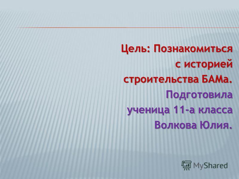 Цель: Познакомиться с историей строительства БАМа. Подготовила ученица 11-а класса Волкова Юлия.