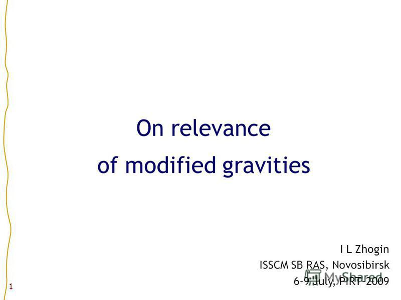 1 I L Zhogin ISSCM SB RAS, Novosibirsk 6-9 July, PIRT-2009 On relevance of modified gravities
