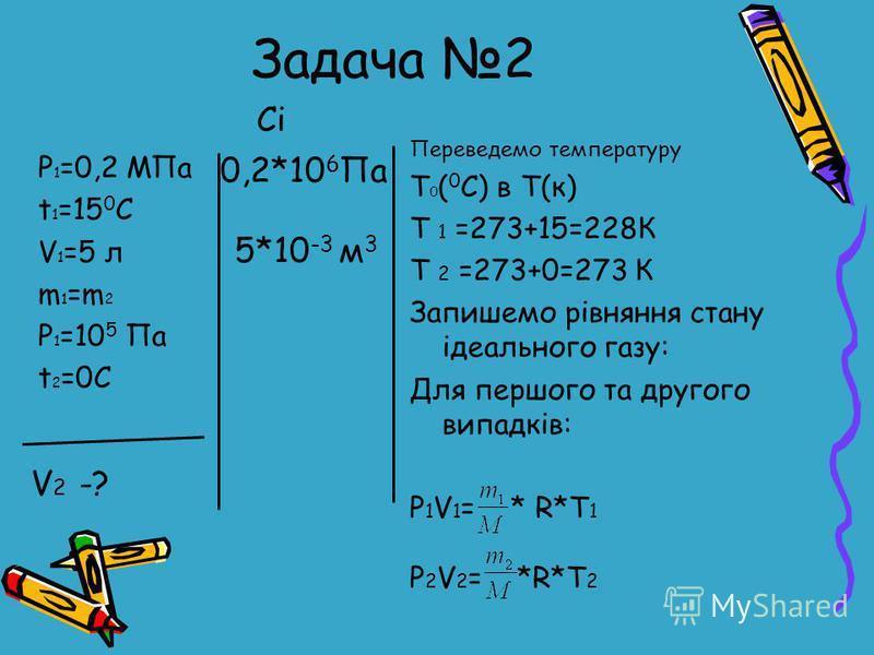 Задача 2 P 1 =0,2 MПа t 1 =15 0 C V 1 =5 л m 1 =m 2 P 1 =10 5 Па t 2 =0C Переведемо температуру T 0 ( 0 С) в Т(к) Т 1 =273+15=228К Т 2 =273+0=273 К Запишемо рiвняння стану iдеального газу: Для першого та другого випадкiв: Р 1 V 1 = * R*T 1 Р 2 V 2 =