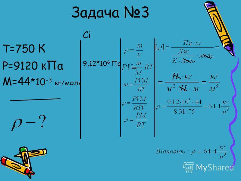 Задача 3 Т=750 К P=9120 к Па М=44 *10 -3 кг/моль СiСi 9,12*10 6 Па