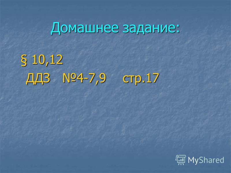 Домашнее задание: § 10,12 § 10,12 ДДЗ 4-7,9 стр.17 ДДЗ 4-7,9 стр.17