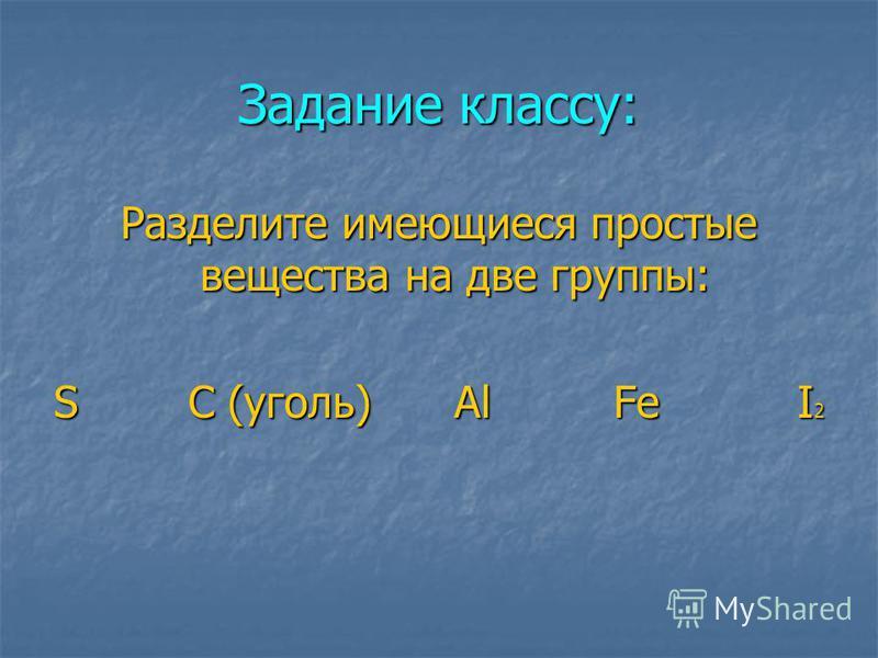 Задание классу: Разделите имеющиеся простые вещества на две группы: S C (уголь) Al Fe I 2