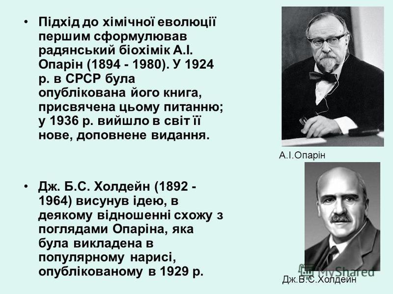 Підхід до хімічної еволюції першим сформулював радянський біохімік А.І. Опарін (1894 - 1980). У 1924 р. в СРСР була опублікована його книга, присвячена цьому питанню; у 1936 р. вийшло в світ її нове, доповнене видання. Дж. Б.С. Холдейн (1892 - 1964)