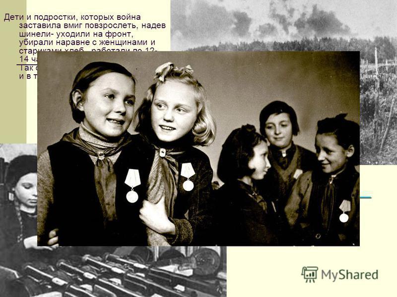 Дети тыла – фронту. Дети и подростки, которых война заставила вмиг повзрослеть, надев шинели- уходили на фронт, убирали наравне с женщинами и стариками хлеб, работали по 12- 14 часов без выходных у станка. Так советский народ на передовой и в тылу пр