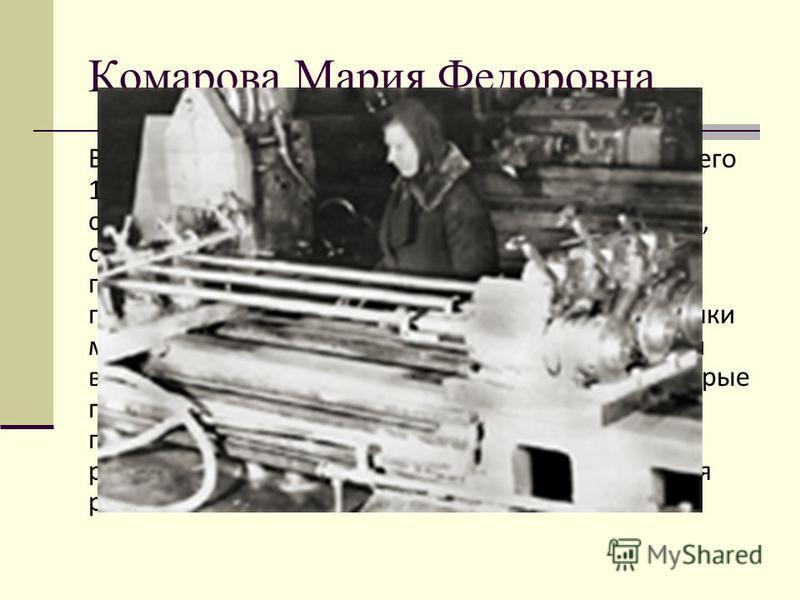 Комарова Мария Федоровна Война пришла, когда Марии Федоровне было всего 14 лет. Пришлось пойти работать ученицей строгаля на