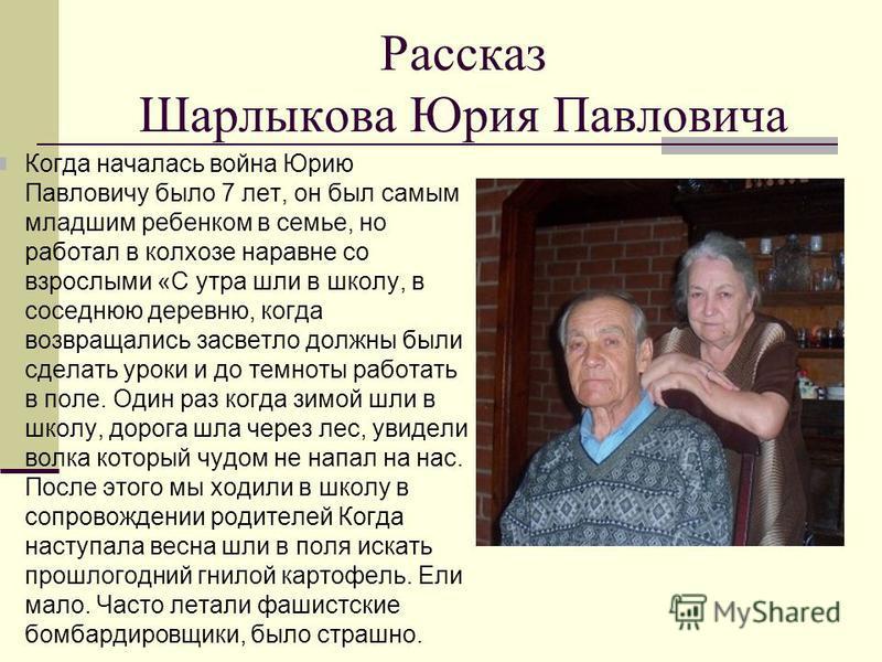 Рассказ Шарлыкова Юрия Павловича Когда началась война Юрию Павловичу было 7 лет, он был самым младшим ребенком в семье, но работал в колхозе наравне со взрослыми «С утра шли в школу, в соседнюю деревню, когда возвращались засветло должны были сделать