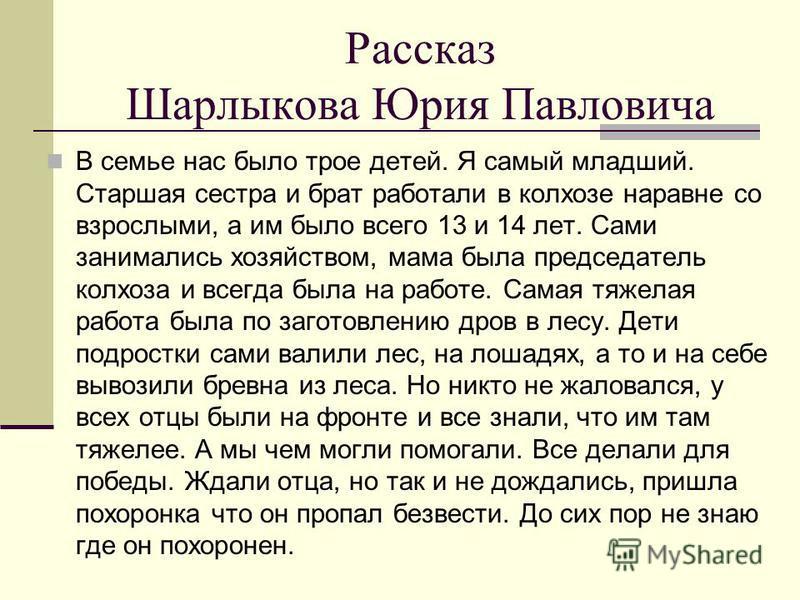 Рассказ Шарлыкова Юрия Павловича В семье нас было трое детей. Я самый младший. Старшая сестра и брат работали в колхозе наравне со взрослыми, а им было всего 13 и 14 лет. Сами занимались хозяйством, мама была председатель колхоза и всегда была на раб