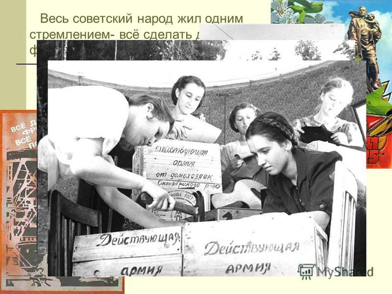 Весь советский народ жил одним стремлением- всё сделать для фронта, для Победы над врагом. Этим же чувством жила и советская детвора. В тяжёлых условиях военного тыла дети творили чудеса трудового героизма.