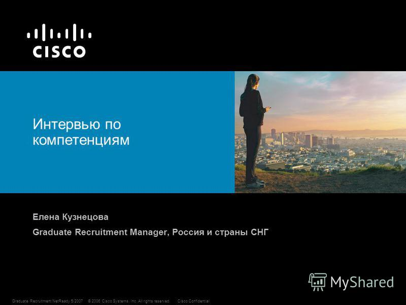1 © 2006 Cisco Systems, Inc. All rights reserved.Cisco ConfidentialGraduate Recruitment NetReady 5/2007 Интервью по компетенциям Елена Кузнецова Graduate Recruitment Manager, Россия и страны СНГ