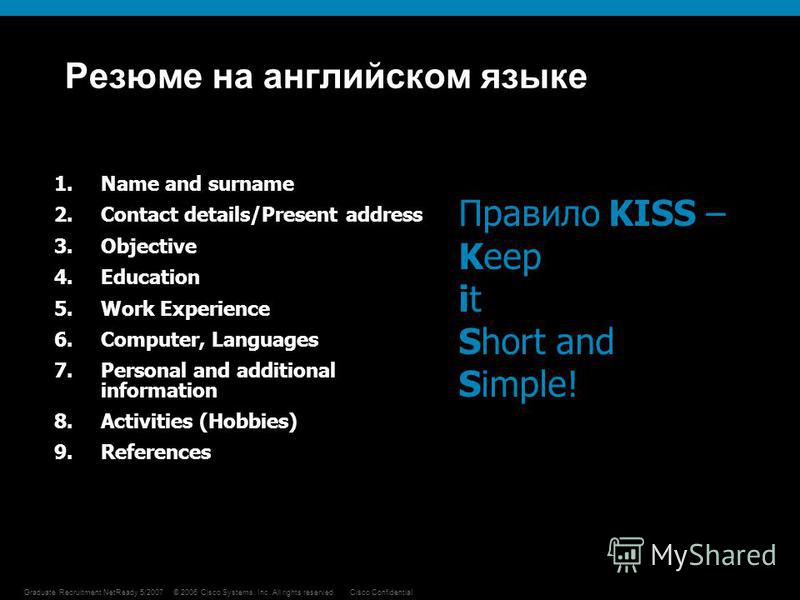 © 2006 Cisco Systems, Inc. All rights reserved.Cisco Confidential 4 Graduate Recruitment NetReady 5/2007 Резюме на английском языке 1. Name and surname 2. Contact details/Present address 3. Objective 4. Education 5. Work Experience 6.Computer, Langua