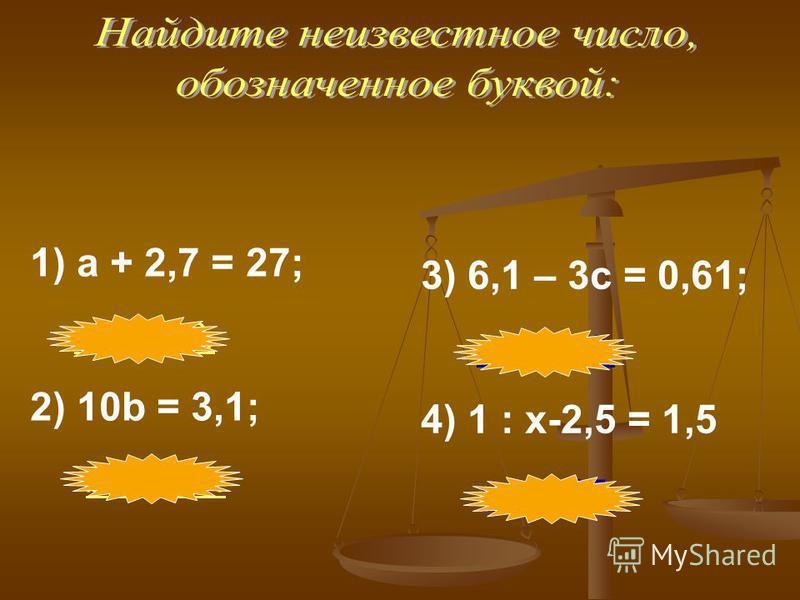 1) a + 2,7 = 27; a = 24,3. 2) 10b = 3,1; b = 0,31. 3) 6,1 – 3c = 0,61; c = 1,83. 4) 1 : x-2,5 = 1,5 х = 0,25.
