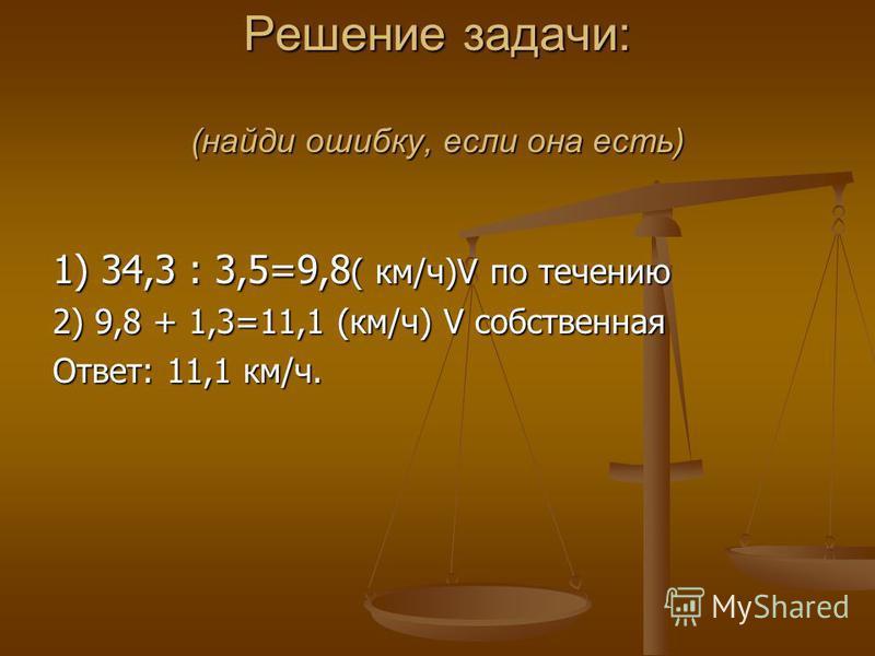 Решение задачи: (найди ошибку, если она есть) 1) 34,3 : 3,5=9,8 ( км/ч)V по течению 2) 9,8 + 1,3=11,1 (км/ч) V собственная Ответ: 11,1 км/ч.