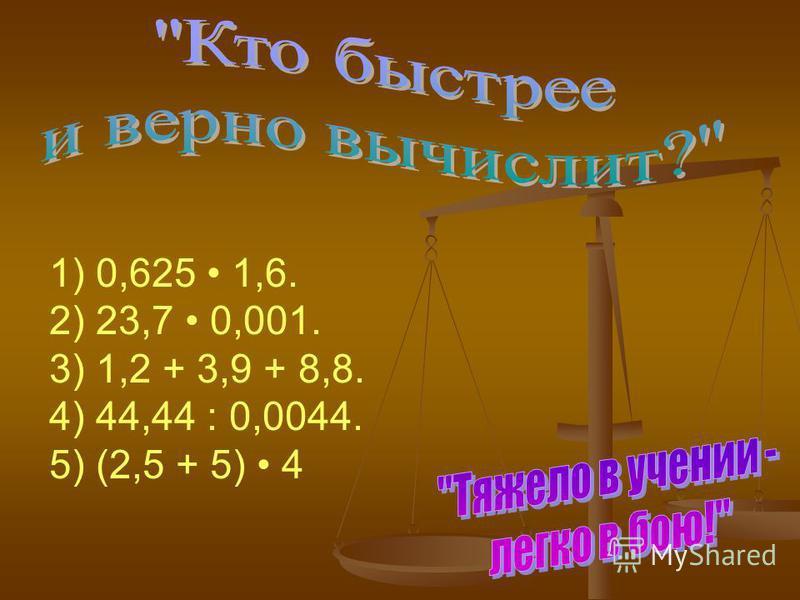 1) 0,625 1,6. 2) 23,7 0,001. 3) 1,2 + 3,9 + 8,8. 4) 44,44 : 0,0044. 5) (2,5 + 5) 4