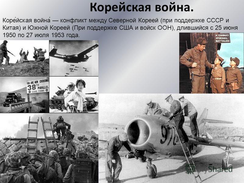 Корейская война. Коре́йская война́ конфликт между Северной Кореей (при поддержке СССР и Китая) и Южной Кореей (При поддержке США и войск ООН), длившийся с 25 июня 1950 по 27 июля 1953 года.