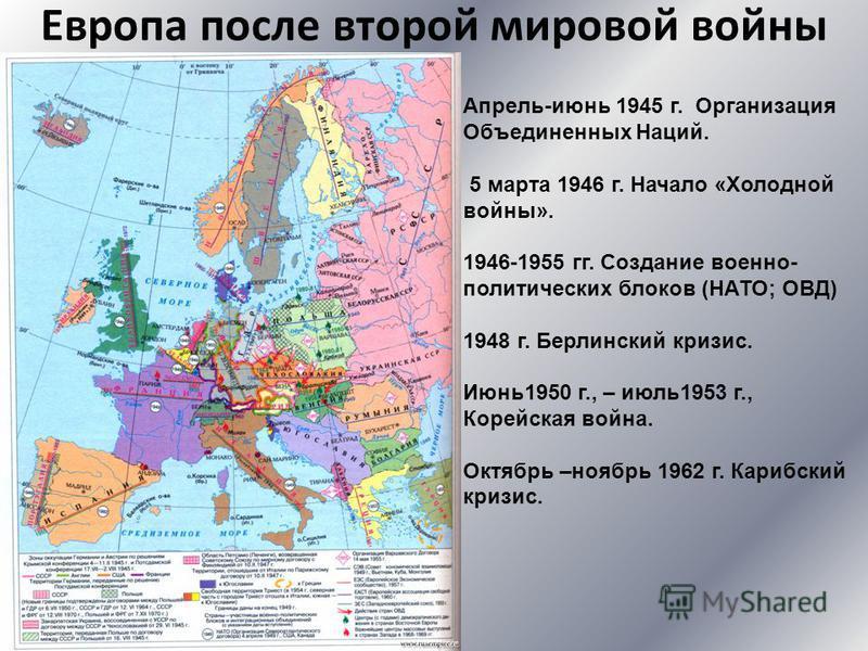 Европа после второй мировой войны Апрель-июнь 1945 г. Организация Объединенных Наций. 5 марта 1946 г. Начало «Холодной войны». 1946-1955 гг. Создание военно- политических блоков (НАТО; ОВД) 1948 г. Берлинский кризис. Июнь 1950 г., – июль 1953 г., Кор
