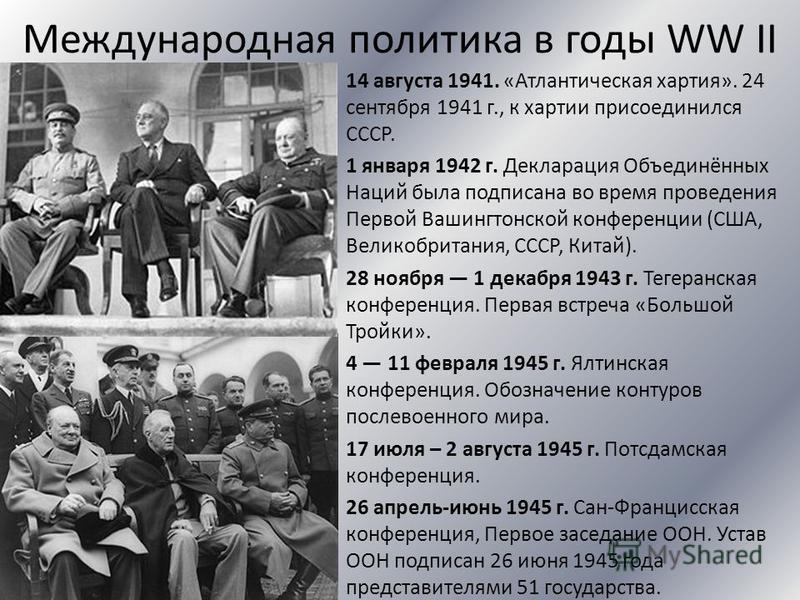 Международная политика в годы WW II 14 августа 1941. «Атлантическая хартия». 24 сентября 1941 г., к хартии присоединился СССР. 1 января 1942 г. Декларация Объединённых Наций была подписана во время проведения Первой Вашингтонской конференции (США, Ве